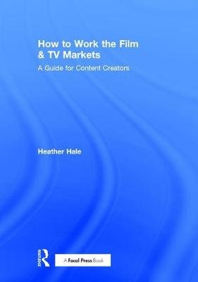 How to Work the Film & TV Markets - A Guide for Content Creators (Hardcover): Heather Hale
