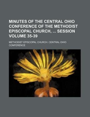 Minutes of the Central Ohio Conference of the Methodist Episcopal Church, Session Volume 35-39 (Paperback): Methodist Episcopal...