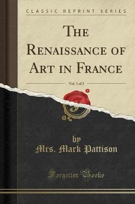 The Renaissance of Art in France, Vol. 1 of 2 (Classic Reprint) (Paperback): Mrs Mark Pattison