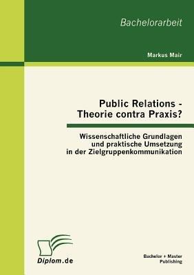 Public Relations - Theorie Contra Praxis? - Wissenschaftliche Grundlagen Und Praktische Umsetzung in Der...
