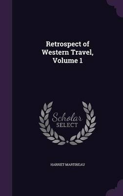 Retrospect of Western Travel, Volume 1 (Hardcover): Harriet Martineau