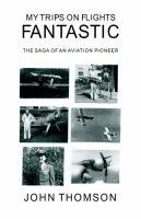 My Trips on Flights Fantastic - The Saga of an Aviation Pioneer (Hardcover): John Thomson