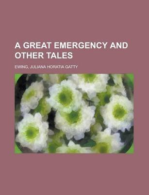 A Great Emergency and Other Tales (Paperback): Juliana Horatia Gatty Ewing