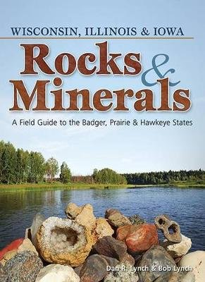 Rocks & Minerals of Wisconsin, Illinois & Iowa - A Field Guide to the Badger, Prairie & Hawkeye States (Paperback): Dan Lynch