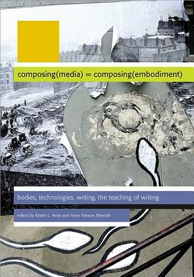 Composing Media Composing Embodiment (Electronic book text): Kristin L Arola, Anne Wysocki