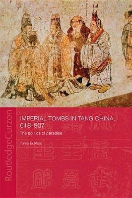Imperial Tombs in Tang China, 618-907 - The Politics of Paradise (Electronic book text): Tonia Eckfeld