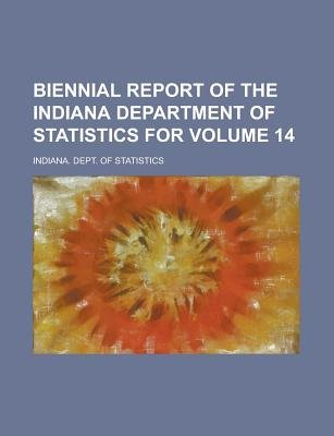 Biennial Report of the Indiana Department of Statistics for Volume 14 (Paperback): Us Government, Indiana Dept of Statistics