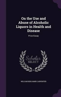 On the Use and Abuse of Alcoholic Liquors in Health and Disease - Prize Essay (Hardcover): William Benjamin Carpenter