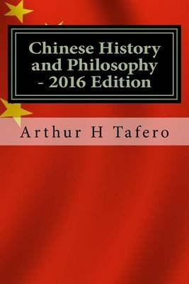 Chinese History and Philosophy - 2016 Edition - With Updated Modern Chinese Leaders (Paperback): Arthur H. Tafero