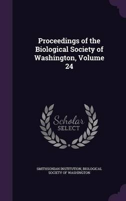 Proceedings of the Biological Society of Washington, Volume 24 (Hardcover): Smithsonian Institution