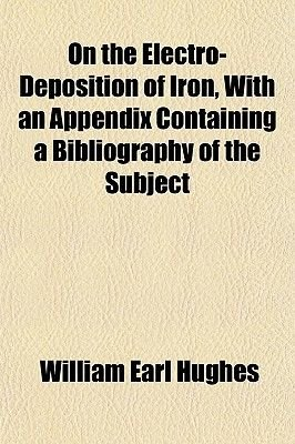 On the Electro-Deposition of Iron, with an Appendix Containing a Bibliography of the Subject (Paperback): William Earl Hughes