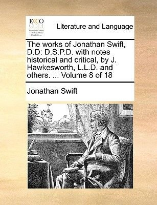 The Works of Jonathan Swift, D.D - D.S.P.D. with Notes Historical and Critical, by J. Hawkesworth, L.L.D. and Others. ......