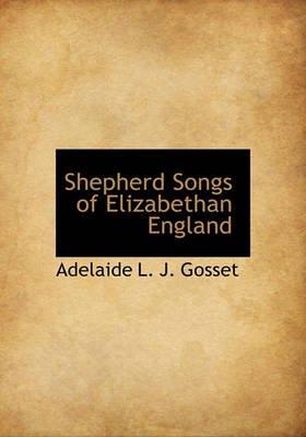 Shepherd Songs of Elizabethan England (Hardcover): Adelaide L.J. Gosset