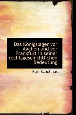 Das K Nigslager VOR Aachen Und VOR Frankfurt in Seiner Rechtsgeschichtlichen Bedeutung (English, German, Hardcover): Karl...