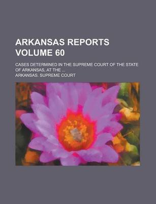 Arkansas Reports; Cases Determined in the Supreme Court of the State of Arkansas, at the ... Volume 60 (Paperback): Arkansas...