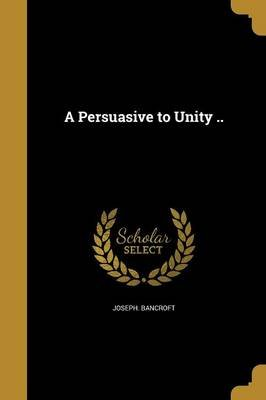 A Persuasive to Unity .. (Paperback): Joseph Bancroft