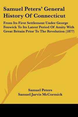 Samuel Peters' General History Of Connecticut - From Its First Settlement Under George Fenwick To Its Latest Period Of...