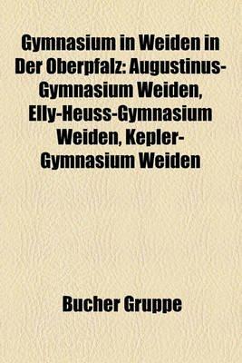 Gymnasium in Weiden in Der Oberpfalz - Augustinus-Gymnasium Weiden, Elly-Heuss-Gymnasium Weiden, Kepler-Gymnasium Weiden...