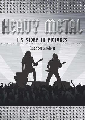 Heavy Metal - The Story in Pictures (Hardcover): Michael Heatley