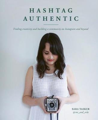 Hashtag Authentic - Finding creativity and building a community on Instagram and beyond (Hardcover): Sara Tasker