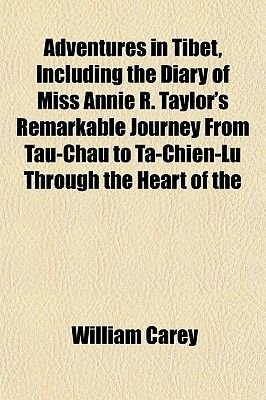 Adventures in Tibet, Including the Diary of Miss Annie R. Taylor's Remarkable Journey from Tau-Chau to Ta-Chien-Lu Through...