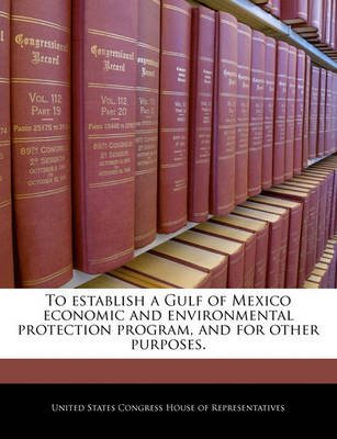 To Establish a Gulf of Mexico Economic and Environmental Protection Program, and for Other Purposes. (Paperback): United States...