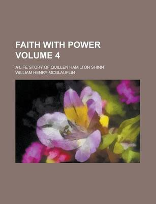 Faith with Power; A Life Story of Quillen Hamilton Shinn Volume 4 (Paperback): William Henry McGlauflin