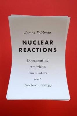 Nuclear Reactions - Documenting American Encounters with Nuclear Energy (Hardcover): James W. Feldman