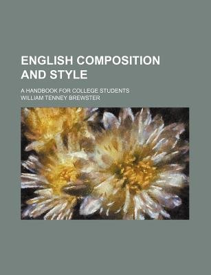 English Composition and Style; A Handbook for College Students (Paperback): William Tenney Brewster