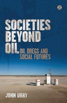 Societies beyond Oil - Oil Dregs and Social Futures (Electronic book text, New ed.): John Urry