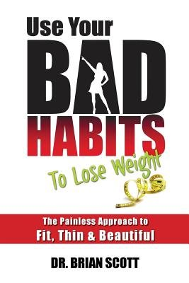 Use Your Bad Habits to Lose Weight - The Painless Approach to Fit, Thin & Beautiful (Paperback): Brian Scott