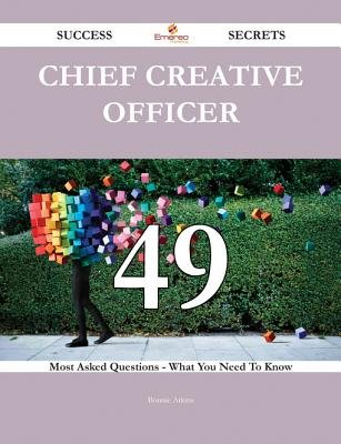 Chief Creative Officer 49 Success Secrets - 49 Most Asked Questions on Chief Creative Officer - What You Need to Know...