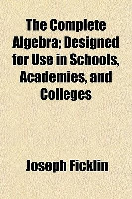 The Complete Algebra; Designed for Use in Schools, Academies, and Colleges (Paperback): Joseph Ficklin
