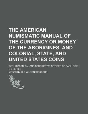 The American Numismatic Manual of the Currency or Money of the Aborigines, and Colonial, State, and United States Coins; With...