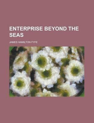 Enterprise Beyond the Seas (Paperback): James Hamilton Fyfe