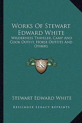 Works of Stewart Edward White - Wilderness Traveler, Camp and Cook Outfit, Horse Outfits and Others (Paperback): Stewart Edward...