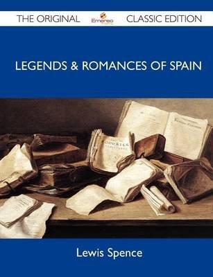 Legends & Romances of Spain - The Original Classic Edition (Paperback): Lewis Spence