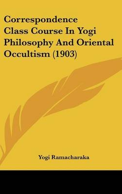Correspondence Class Course in Yogi Philosophy and Oriental Occultism (1903) (Hardcover): Yogi Ramacharaka