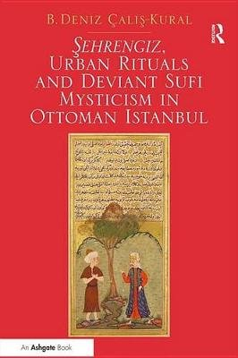 Sehrengiz, Urban Rituals and Deviant Sufi Mysticism in Ottoman Istanbul (Electronic book text): B. Deniz Calis-kural