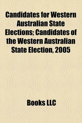 Candidates for Western Australian State Elections; Candidates of the Western Australian State Election, 2005 (Paperback): Books...