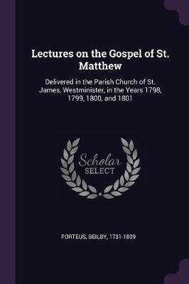 Lectures on the Gospel of St. Matthew - Delivered in the Parish Church of St. James, Westminister, in the Years 1798, 1799,...