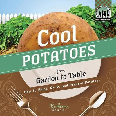 Cool Potatoes from Garden to Table:: How to Plant, Grow, and Prepare Potatoes (Electronic book text): Katherine Hengel