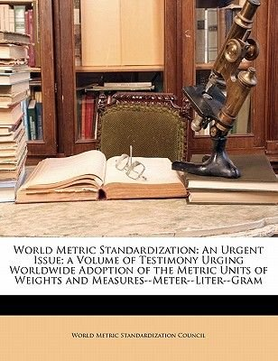 World Metric Standardization - An Urgent Issue; A Volume of Testimony Urging Worldwide Adoption of the Metric Units of Weights...