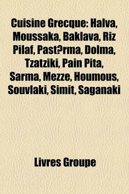 Cuisine Grecque - Halva, Moussaka, Baklava, Riz Pilaf, Past?rma, Dolma, Tzatzki, Pain Pita, Sarma, Mezz, Houmous, Souvlki,...