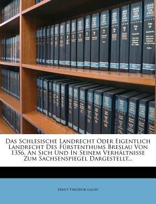 Das Schlesische Landrecht Oder Eigentlich Landrecht Des Furstenthums Breslau Von 1356 an Sich Und in Seinem Verhaltnisse Zum...