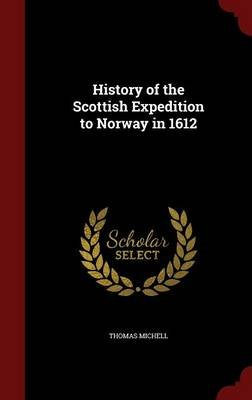 History of the Scottish Expedition to Norway in 1612 (Hardcover): Thomas Michell