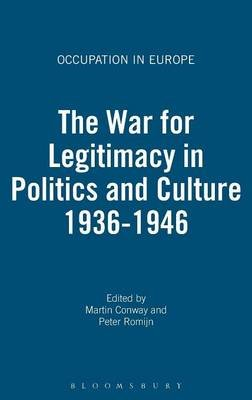 The War for Legitimacy in Politics and Culture, 1936-1946 (Hardcover): Martin Conway, Peter Romijn