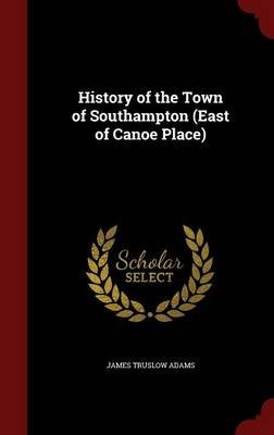 History of the Town of Southampton (East of Canoe Place) (Hardcover): James Truslow Adams