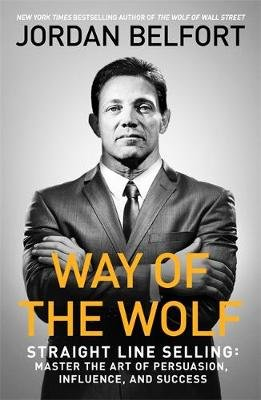 Way of the Wolf - Straight line selling: Master the art of persuasion, influence, and success (Paperback): Jordan Belfort