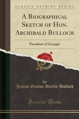 A Biographical Sketch of Hon. Archibald Bulloch - President of Georgia (Classic Reprint) (Paperback): Joseph Gaston Baillie...